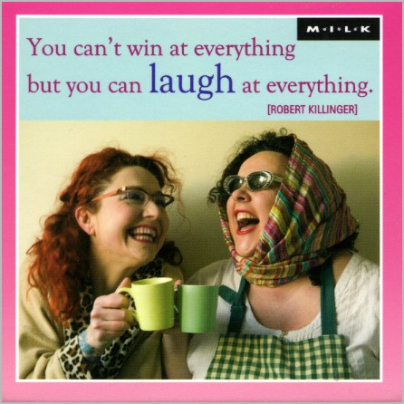 You can't win at everything but you can laugh at everything